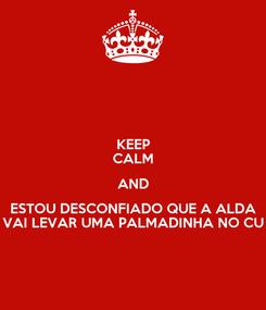 Poster: KEEP CALM AND ESTOU DESCONFIADO QUE A ALDA VAI LEVAR UMA PALMADINHA NO CU