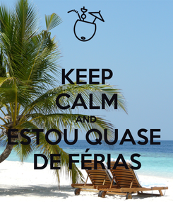 Poster: KEEP CALM AND ESTOU QUASE  DE FÉRIAS