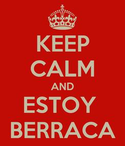Poster: KEEP CALM AND ESTOY  BERRACA