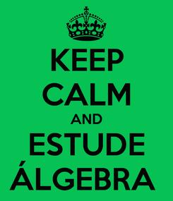 Poster: KEEP CALM AND ESTUDE ÁLGEBRA