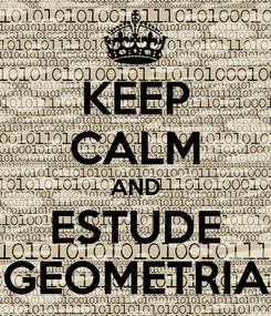 Poster: KEEP CALM AND ESTUDE GEOMETRIA
