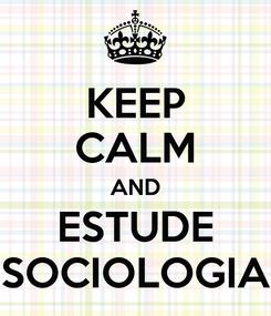 Poster: KEEP CALM AND ESTUDE SOCIOLOGIA