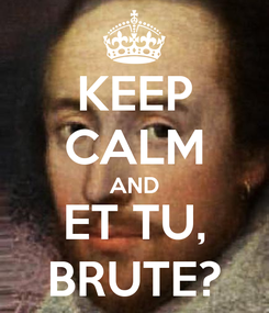 Poster: KEEP CALM AND ET TU, BRUTE?