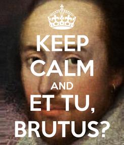 Poster: KEEP CALM AND ET TU, BRUTUS?