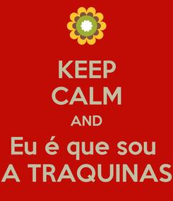 Poster: KEEP CALM AND Eu é que sou  A TRAQUINAS