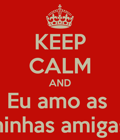 Poster: KEEP CALM AND Eu amo as  minhas amigas