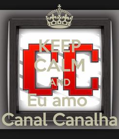 Poster: KEEP CALM AND Eu amo  Canal Canalha