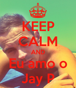 Poster: KEEP CALM AND Eu amo o Jay P