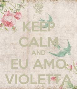 Poster: KEEP CALM AND EU AMO VIOLETTA
