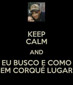 Poster: KEEP CALM AND EU BUSCO E COMO EM CORQUÉ LUGAR