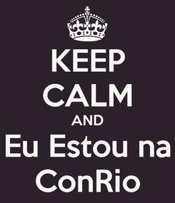 Poster: KEEP CALM AND Eu Estou na ConRio
