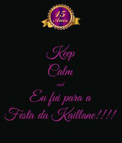 Poster: Keep Calm and Eu fui para a Festa da Kaillane!!!!