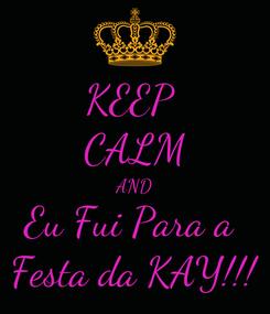 Poster: KEEP  CALM AND Eu Fui Para a  Festa da KAY!!!