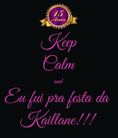 Poster: Keep Calm and Eu fui pra festa da  Kaillane!!!