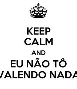 Poster: KEEP CALM AND EU NÃO TÔ VALENDO NADA