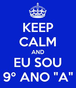 """Poster: KEEP CALM AND EU SOU 9º ANO """"A"""""""