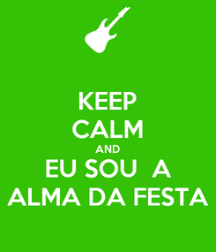 Poster: KEEP CALM AND EU SOU  A ALMA DA FESTA