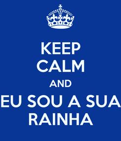Poster: KEEP CALM AND EU SOU A SUA RAINHA