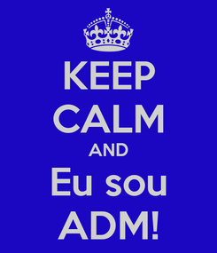 Poster: KEEP CALM AND Eu sou ADM!