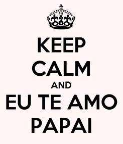 Poster: KEEP CALM AND EU TE AMO PAPAI