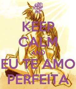 Poster: KEEP CALM AND EU TE AMO PERFEITA