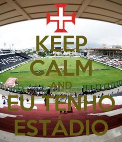 Poster: KEEP CALM AND EU TENHO ESTÁDIO