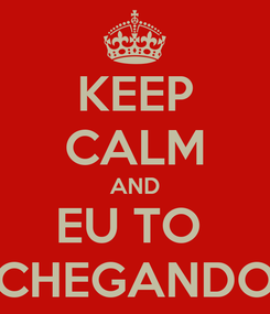 Poster: KEEP CALM AND EU TO  CHEGANDO
