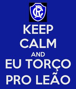 Poster: KEEP CALM AND EU TORÇO PRO LEÃO
