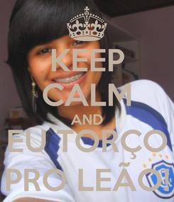 Poster: KEEP CALM AND EU TORÇO PRO LEÃO!