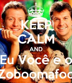Poster: KEEP CALM AND Eu Você e o Zoboomafoo