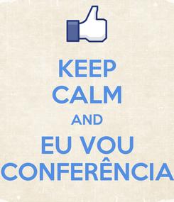 Poster: KEEP CALM AND EU VOU CONFERÊNCIA