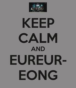 Poster: KEEP CALM AND EUREUR- EONG