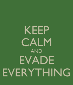 Poster: KEEP CALM AND EVADE  EVERYTHING