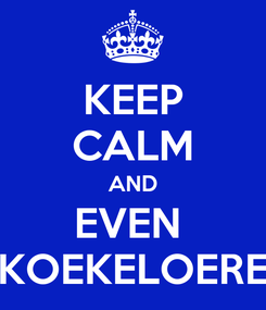 Poster: KEEP CALM AND EVEN  KOEKELOERE