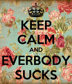 Poster: KEEP CALM AND EVERBODY SUCKS