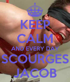 Poster: KEEP CALM AND EVERY DAY SCOURGES JACOB