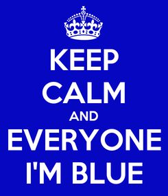Poster: KEEP CALM AND EVERYONE I'M BLUE