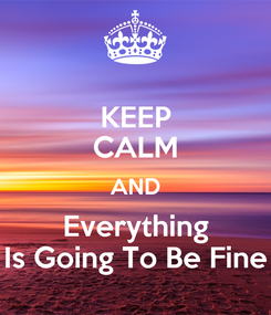Poster: KEEP CALM AND Everything Is Going To Be Fine
