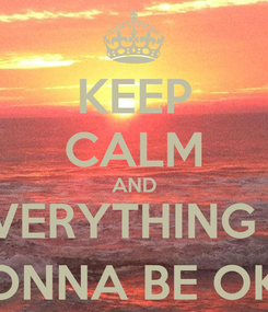 Poster: KEEP CALM AND EVERYTHING IS GONNA BE OK :)