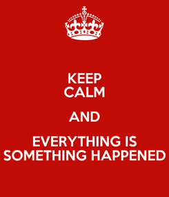 Poster: KEEP CALM AND EVERYTHING IS SOMETHING HAPPENED