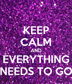 Poster: KEEP CALM AND EVERYTHING NEEDS TO GO