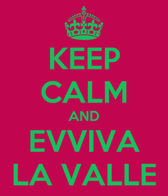 Poster: KEEP CALM AND EVVIVA LA VALLE