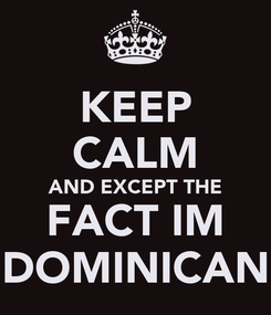 Poster: KEEP CALM AND EXCEPT THE FACT IM DOMINICAN