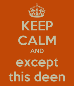 Poster: KEEP CALM AND except this deen