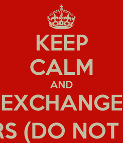 Poster: KEEP CALM AND EXCHANGE DOLLARS (DO NOT STUPID)