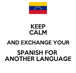 Poster: KEEP CALM AND EXCHANGE YOUR SPANISH FOR  ANOTHER LANGUAGE