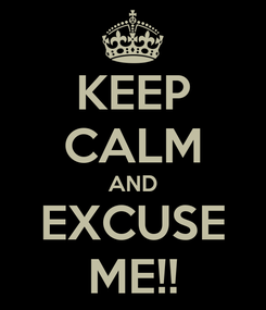 Poster: KEEP CALM AND EXCUSE ME!!