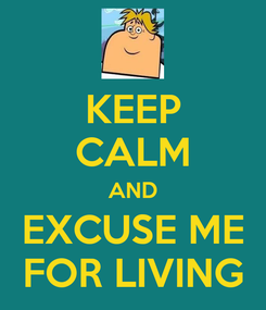 Poster: KEEP CALM AND EXCUSE ME FOR LIVING