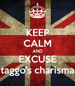 Poster: KEEP CALM AND EXCUSE taggo's charisma
