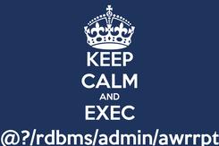 Poster: KEEP CALM AND EXEC @?/rdbms/admin/awrrpt